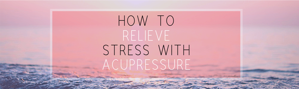 How to Relieve Stress with Acupressure